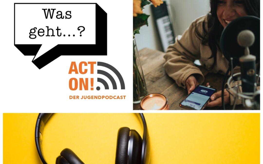 Was geht…? – Der ACT ON!-Jugendpodcast endlich online